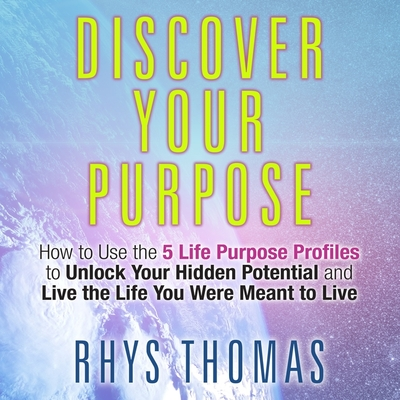 Discover Your Purpose Lib/E: How to Use the 5 Life Purpose Profiles to Unlock Your Hidden Potential and Live the Life You Were Meant to Live