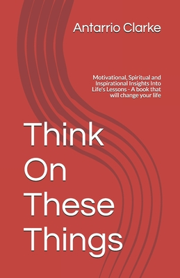 Think On These Things: Motivational, Spiritual and Inspirational Insights Into Life's Lessons - A book that will change your life