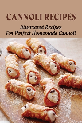 Cannoli Recipes: Illustrated Recipes For Perfect Homemade Cannoli: How To Prepare Cannoli For Desserts