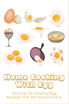 Home Cooking With Egg: Discover 50 Amazing Egg Recipes That We Always Crave: Different Egg Dishes