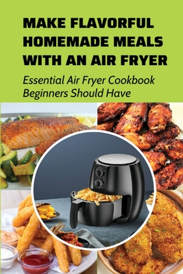 Make Flavorful Homemade Meals With An Air Fryer: Essential Air Fryer Cookbook Beginners Should Have: Healthy Air Fryer Recipes That Are Easy