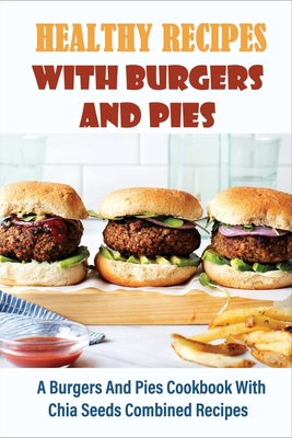 Healthy Recipes With Burgers And Pies: A Burgers And Pies Cookbook With Chia Seeds Combined Recipes: Easy Burgers Meals With Chia Seeds