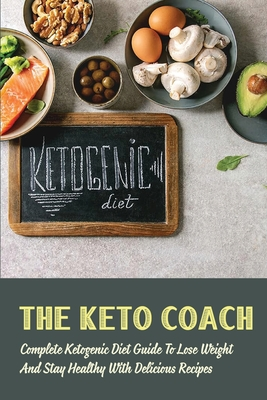 The Keto Coach: Complete Ketogenic Diet Guide To Lose Weigh And Stay Healthy With Delicious Recipes: Easy Weight Loss Recipes