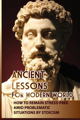Ancient Lessons For Modern World: How To Remain Stress-Free Amid Problematic Situations By Stoicism: Modern Day Role Models We Can Emulate