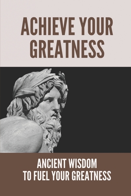 Achieve Your Greatness: Ancient Wisdom To Fuel Your Greatness: Greatness Setting And Achieving