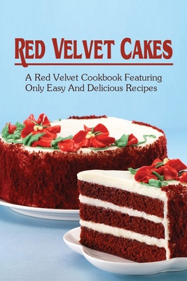Red Velvet Cakes: A Red Velvet Cookbook Featuring Only Easy And Delicious Recipes: How To Prepare Red Velvet Cookies