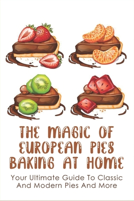 The Magic Of European Pies Baking At Home: Your Ultimate Guide To Classic And Modern Pies And More: How To Measure Exactly To Bake A Cake