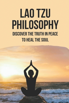Lao Tzu Philosophy: Discover The Truth In Peace To Heal The Soul: Taoism And Chinese Religion