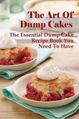 The Art Of Dump Cakes: The Essential Dump Cake Recipe Book You Need To Have: Dump Cake Recipe Ideas