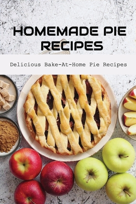 Homemade Pie Recipes: Delicious Bake-At-Home Pie Recipes: How To Create An Astonishing Pie