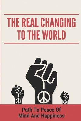 The Real Changing To The World: Path To Peace Of Mind And Happiness: A Purer Truth