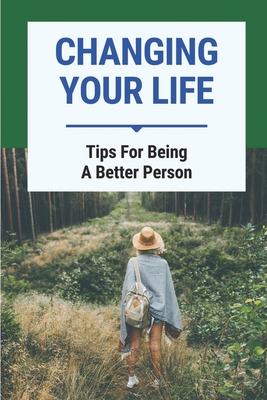 Changing Your Life: Tips For Being A Better Person: Tips To Change Positively