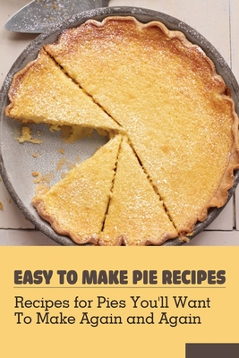 Easy To Make Pie Recipes: Recipes for Pies You'll Want to Make Again and Again: Pie Maker Recipe Books