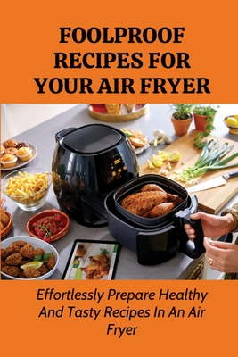 Foolproof Recipes For Your Air Fryer: Effortlessly Prepare Healthy And Tasty Recipes In An Air Fryer: Easy Air Fryer Recipes For Beginners