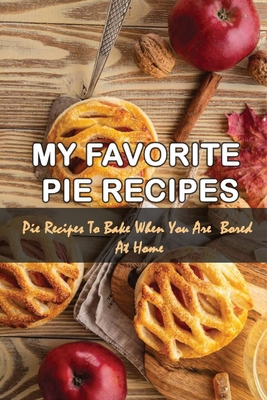 My Favorite Pie Recipes: Pie Recipes To Bake When You Are Bored At Home: Sweet And Savory Pies And Tarts Recipes