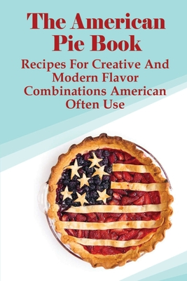 The American Pie Book: Recipes For Creative And Modern Flavor Combinations American Often Use: Usa Pies Recipes