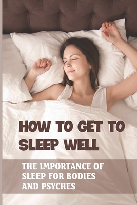 How To Get To Sleep Well: The Importance Of Sleep For Bodies And Psyches: Night Sleep Training Tips