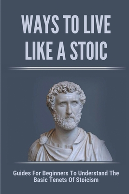 Ways To Live Like A Stoic: Guides For Beginners To Understand The Basic Tenets Of Stoicism: How To Adopt A Stoic Mindset