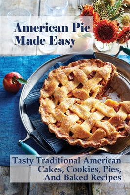 American Pie Made Easy: Tasty Traditional American Cakes, Cookies, Pies, And Baked Recipes: American Cream Pie Recipes