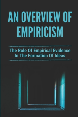 An Overview Of Empiricism: The Role Of Empirical Evidence In The Formation Of Ideas: Leading Exponents Of Empiricism