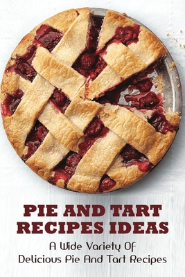 Pie And Tart Recipes Ideas: A Wide Variety of Delicious Pie And Tart Recipes!: How To Prepare Delicious Pies