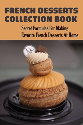 French Desserts Collection Book: Secret Formulas For Making Favorite French Desserts At Home: How To Make Homemade French Desserts