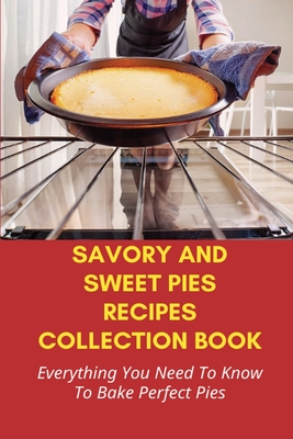 Savory And Sweet Pies Recipes Collection Book: Everything You Need To Know To Bake Perfect Pies: How To Make Pies With Cast Iron Pans