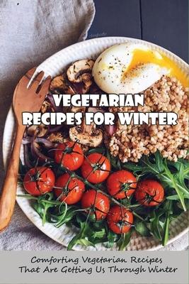 Vegetarian Recipes For Winter: Comforting Vegetarian Recipes That Are Getting Us Through Winter: Feel-Good Vegan Dinner Recipes
