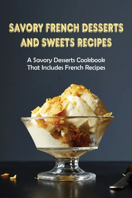Savory French Desserts And Sweets Recipes: A Savory Desserts Cookbook That Includes French Recipes: French Pastries Recipes