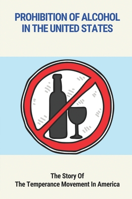 Prohibition Of Alcohol In The United States: The Story Of The Temperance Movement In America: The Temperance Movement