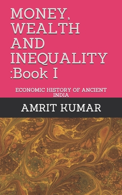 Money, Wealth and Inequality: Book I: ECONOMIC HISTORY OF ANCIENT INDIA