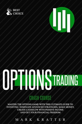Options Trading Crash Course: Master the Options Game with this Ultimate Guide to Investing. Dominate Advanced Strategies, Make Money, Create Cashflow with Passive Income and Get Your Financial Freedom
