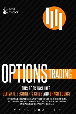 Options Trading: This Book Includes: ULTIMATE BEGINNER'S GUIDE AND CRASH COURSE. Effective Strategies and Techniques for Beginners, Intermediate and Advanced Traders for Investing in Options for Passive Income