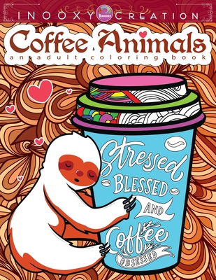 Stressed Blessed & Coffee Obsessed- Coffee Animals Adult Coloring Book: A Fun Coloring Gift for Coffee Lovers with Motivational Quotes and Stress Relieving Inspirational Designs plus Easy Coffee Recipes with Adorable and Funny Cat Dog Sloth Llama Animals