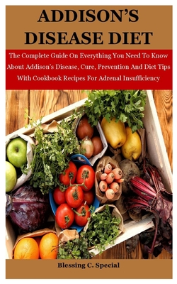 Addison's Disease Diet: The Complete Guide On Everything You Need To Know About Addison's Disease, Cure, Prevention And Diet Tips With Cookbook Recipes For Adrenal Insufficiency