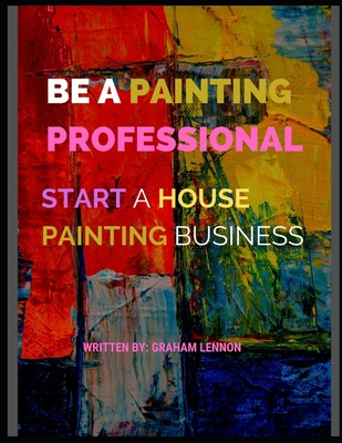 Be a Painting Professional: Start A House Painting Business