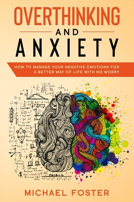 Overthinking and Anxiety: How To Manage Your Negative Emotions For a Better Way Of Life With No Worry