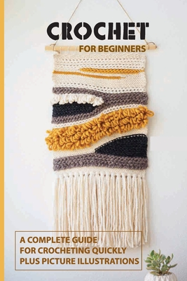 Crochet for Beginners: A Complete Guide For Crocheting Quickly, Plus Picture Illustrations: Crochet For Beginners Book