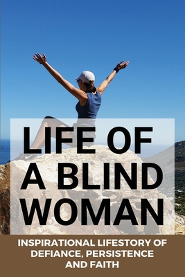 Life Of A Blind Woman: Inspirational Lifestory Of Defiance, Persistence, and Faith: Inspirational Disability Stories