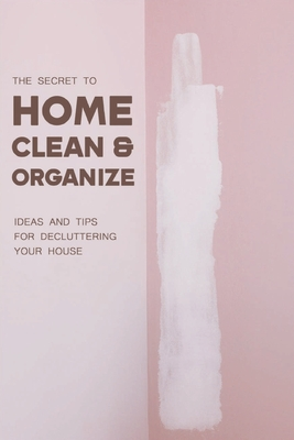 The Secret To Home Clean & Organize: Ideas And Tips For Decluttering Your House: Decluttering And Organizing Tips