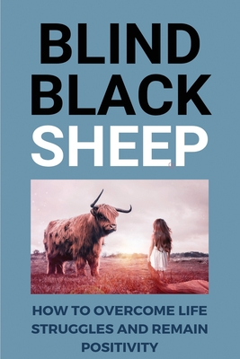 Blind Black Sheep: How To Overcome Life Struggles And Remain Positivity: Personal Stories Of Blindness