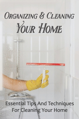 Organizing & Cleaning Your Home: Essential Tips And Techniques For Cleaning Your Home: Organization Hacks