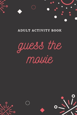 Adult Activity Book: Guess the Movie, a Fun Quiz Book for All Movie Lovers
