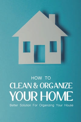 How To Clean & Organize Your Home: Better Solution For Organizing Your House: Cleaning And Decluttering