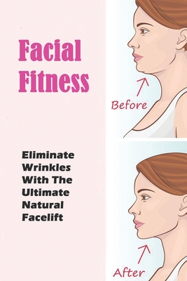Facial Fitness: Eliminate Wrinkles With The Ultimate Natural Facelift: Facial Yoga Plan