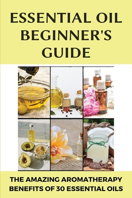 Essential Oil Beginner's Guide: The Amazing Aromatherapy Benefits Of 30 Essential Oils: Oil Benefits