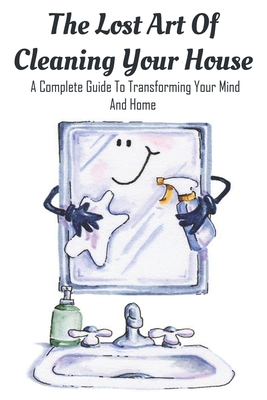 The Lost Art Of Cleaning Your House: A Complete Guide To Transforming Your Mind And Home: House Decluttering