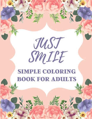 Just Smile Simple Coloring Book For Adults: Easy Large Print Designs For Beginners And Seniors (Dementia, Alzheimer's, Parkinson's Patients)