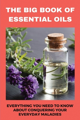 The Big Book Of Essential Oils: Everything You Need To Know About Conquering Your Everyday Maladies: Make Essential Oil