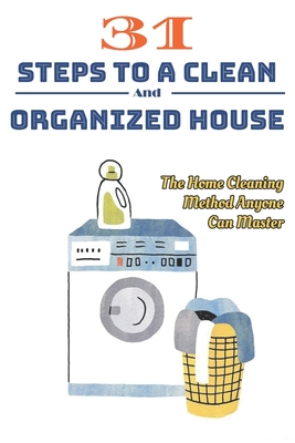31 Steps To A Clean And Organized House: The Home Cleaning Method Anyone Can Master: House Cleaning System